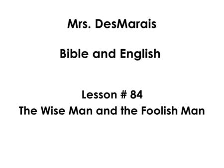 Mrs. DesMarais Bible and English Lesson # 84 The Wise Man and the Foolish Man.