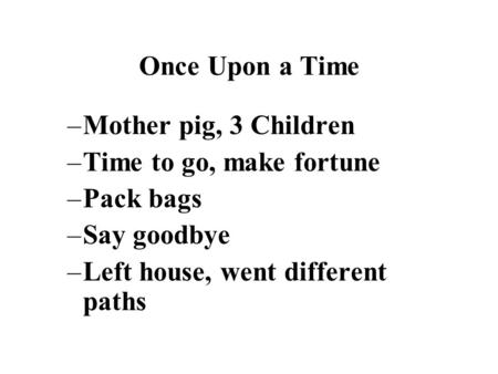 Once Upon a Time –Mother pig, 3 Children –Time to go, make fortune –Pack bags –Say goodbye –Left house, went different paths.