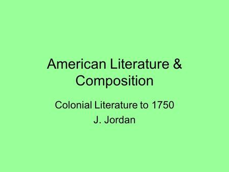 American Literature & Composition Colonial Literature to 1750 J. Jordan.