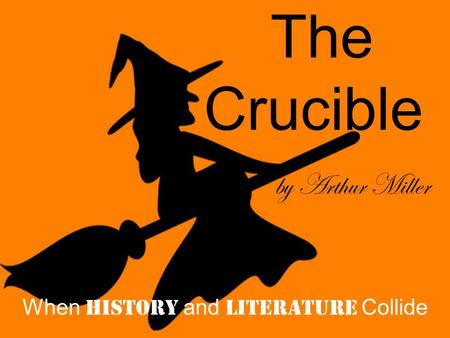 The Crucible by Arthur Miller When History and Literature Collide.