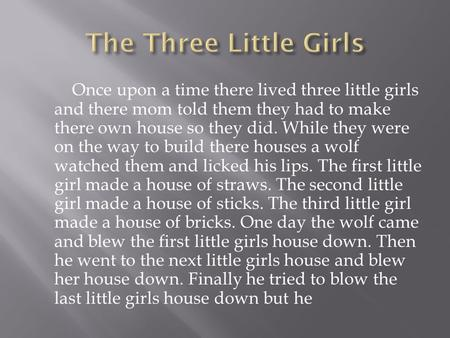 Once upon a time there lived three little girls and there mom told them they had to make there own house so they did. While they were on the way to build.