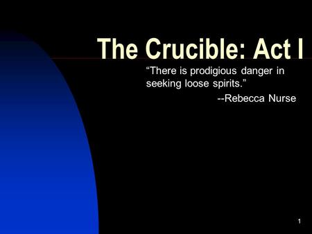 "1 The Crucible: Act I ""There is prodigious danger in seeking loose spirits."" --Rebecca Nurse."