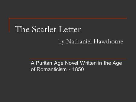 The Scarlet Letter by Nathaniel Hawthorne A Puritan Age Novel Written in the Age of Romanticism - 1850.