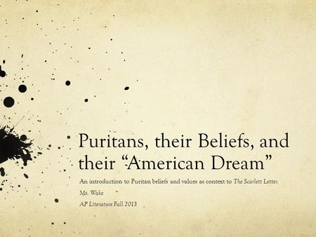 "Puritans, their Beliefs, and their ""American Dream"" An introduction to Puritan beliefs and values as context to The Scarlett Letter. Ms. Wake AP Literature."