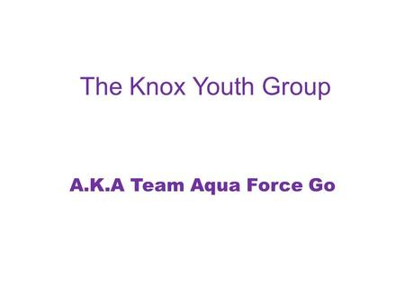 The Knox Youth Group A.K.A Team Aqua Force Go. Our Aim As part of our Bronze Duke of Edinburgh Award we were required to partake in an aim. We decided.