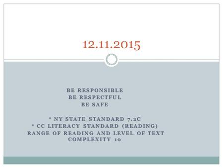 BE RESPONSIBLE BE RESPECTFUL BE SAFE * NY STATE STANDARD 7.2C * CC LITERACY STANDARD (READING) RANGE OF READING AND LEVEL OF TEXT COMPLEXITY 10 RANGE OF.