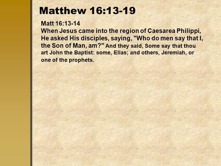 Matthew 16:13-19 Matt 16:13-14 When Jesus came into the region of Caesarea Philippi, He asked His disciples, saying, Who do men say that I, the Son of.