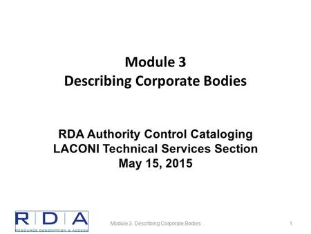Module 3 Describing Corporate Bodies Module 3. Describing Corporate Bodies1 RDA Authority Control Cataloging LACONI Technical Services Section May 15,