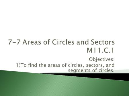 Objectives: 1)To find the areas of circles, sectors, and segments of circles.