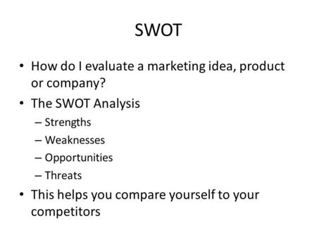 SWOT How do I evaluate a marketing idea, product or company? The SWOT Analysis – Strengths – Weaknesses – Opportunities – Threats This helps you compare.