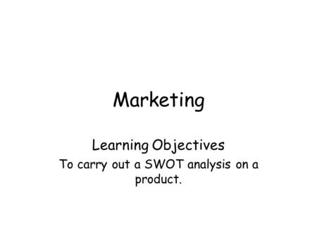 Marketing Learning Objectives To carry out a SWOT analysis on a product.