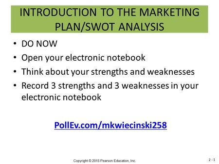 Copyright © 2015 Pearson Education, Inc. INTRODUCTION TO THE MARKETING PLAN/SWOT ANALYSIS DO NOW Open your electronic notebook Think about your strengths.