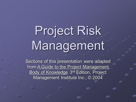 Project Risk Management Sections of this presentation were adapted from A Guide to the Project Management Body of Knowledge 3 rd Edition, Project Management.