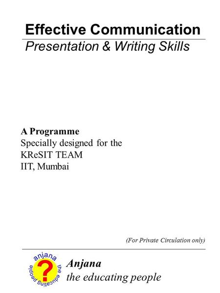 <strong>Effective</strong> <strong>Communication</strong> Presentation & Writing <strong>Skills</strong> Anjana the educating people (For Private Circulation only) A Programme Specially designed for the.