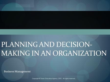 PLANNING AND DECISION- MAKING IN AN ORGANIZATION Business Management Copyright © Texas Education Agency, 2012. All rights reserved.