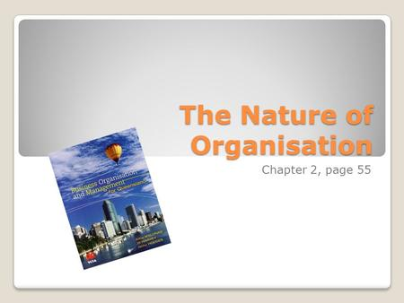 The Nature of Organisation Chapter 2, page 55. Structure of Part 1: The Nature of Organisations The concept and role of organisations Elements of an organisation.
