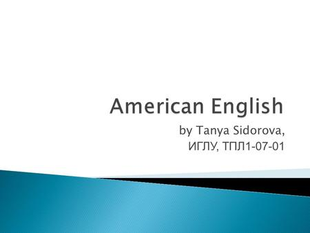By Tanya Sidorova, ИГЛУ, ТПЛ1-07-01. American English differs 1 from British English in several important ways :  in matters of vocabulary;  spelling.