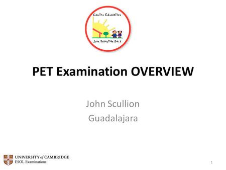 PET Examination OVERVIEW John Scullion Guadalajara 1.