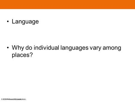 © 2014 Pearson Education, Inc. Language Why do individual languages vary among places? © 2014 Pearson Education, Inc.