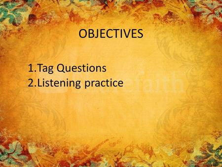 OBJECTIVES 1.Tag Questions 2.Listening practice. USE A question tag is a short question at the end of a statement: He won the prize, didn't he? question.