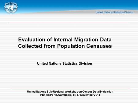 United Nations Sub-Regional Workshop on Census Data Evaluation Phnom Penh, Cambodia, 14-17 November 2011 Evaluation of Internal Migration Data Collected.