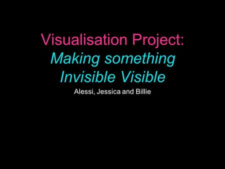 Visualisation Project: Making something Invisible Visible Alessi, Jessica and Billie.