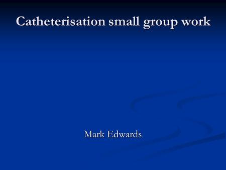 Catheterisation small group work Mark Edwards. Indications for catheterisation Bladder drainage Bladder drainage Acute urinary retention Acute urinary.