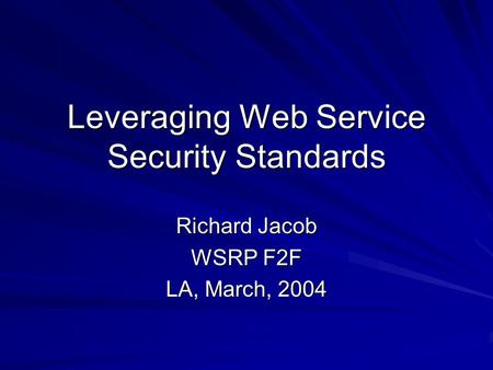 Leveraging Web Service Security Standards Richard Jacob WSRP F2F LA, March, 2004.