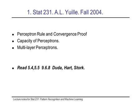 Lecture notes for Stat 231: Pattern Recognition and Machine Learning 1. Stat 231. A.L. Yuille. Fall 2004. Perceptron Rule and Convergence Proof Capacity.