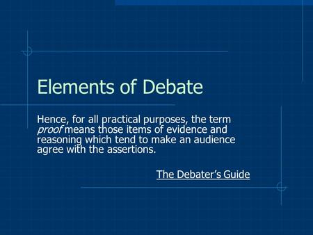 Elements of Debate Hence, for all practical purposes, the term proof means those items of evidence and reasoning which tend to make an audience agree with.