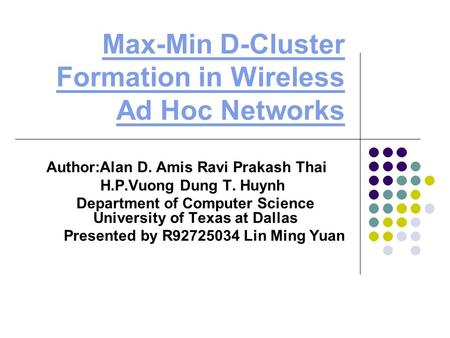 Max-Min D-Cluster Formation in Wireless Ad Hoc Networks Author:Alan D. Amis Ravi Prakash Thai H.P.Vuong Dung T. Huynh Department of Computer Science University.