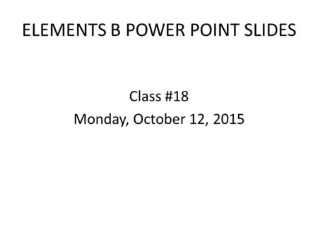 ELEMENTS B POWER POINT SLIDES Class #18 Monday, October 12, 2015.