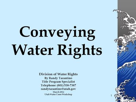 1 Conveying Water Rights Division of Water Rights By Randy Tarantino Title Program Specialist Telephone: (801) 538-7387 March 2012.