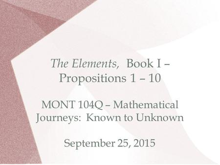 The Elements, Book I – Propositions 1 – 10 MONT 104Q – Mathematical Journeys: Known to Unknown September 25, 2015.