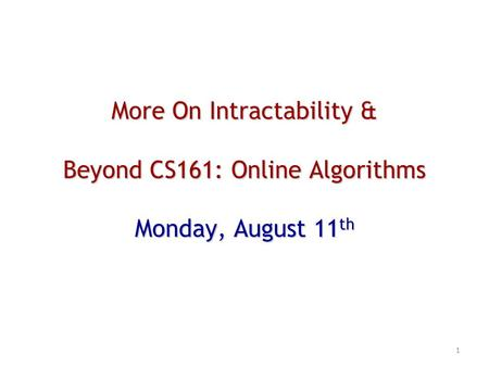 More On Intractability & Beyond CS161: Online Algorithms Monday, August 11 th 1.
