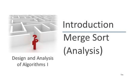 Tim Roughgarden Introduction Merge Sort (Analysis ) Design and Analysis of Algorithms I.