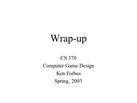 Wrap-up CS 370 Computer Game Design Ken Forbus Spring, 2003.