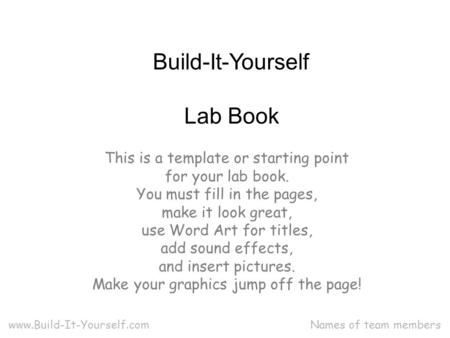 Lab Book Names of team members Build-It-Yourself www.Build-It-Yourself.com This is a template or starting point for your lab book. You must fill in the.