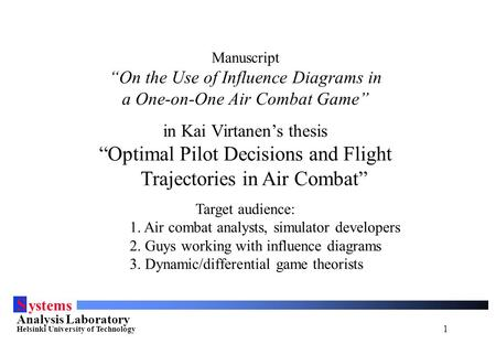 "1 S ystems Analysis Laboratory Helsinki University of Technology Manuscript ""On the Use of Influence Diagrams in a One-on-One Air Combat Game"" in Kai Virtanen's."