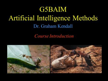 G5BAIM Artificial Intelligence Methods Dr. Graham Kendall Course Introduction.