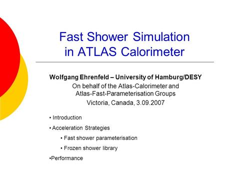 Fast Shower Simulation in ATLAS Calorimeter Wolfgang Ehrenfeld – University of Hamburg/DESY On behalf of the Atlas-Calorimeter and Atlas-Fast-Parameterisation.