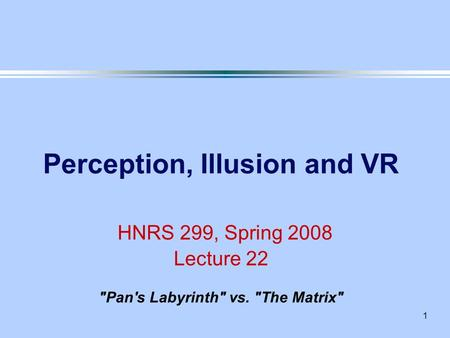 1 Perception, Illusion and VR HNRS 299, Spring 2008 Lecture 22 Pan's Labyrinth vs. The Matrix