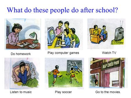 What do these people do after school? Do homework Play computer gamesWatch TV Go to the movies.Play soccerListen to music.