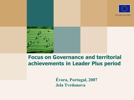 Focus on Governance and territorial achievements in Leader Plus period European Commission Évora, Portugal, 2007 Jela Tvrdonova.