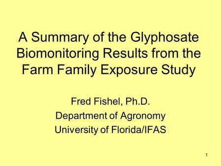 1 A Summary of the Glyphosate Biomonitoring Results from the Farm Family Exposure Study Fred Fishel, Ph.D. Department of Agronomy University of Florida/IFAS.