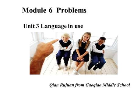 Qian Rujuan from Gaoqiao Middle School Module 6 Problems Unit 3 Language in use.