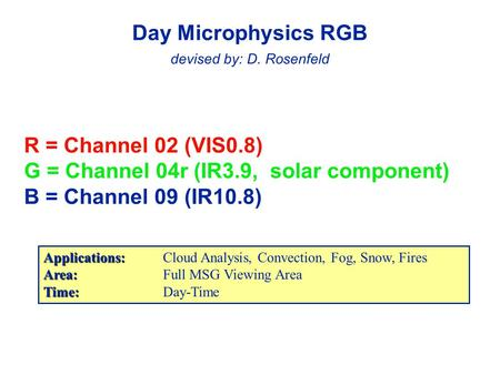 R = Channel 02 (VIS0.8) G = Channel 04r (IR3.9, solar component) B = Channel 09 (IR10.8) Day Microphysics RGB devised by: D. Rosenfeld Applications: Applications:Cloud.