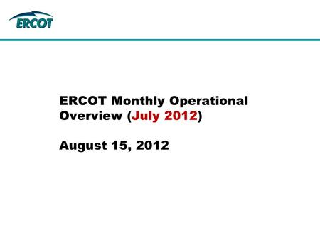 ERCOT Monthly Operational Overview (July 2012) August 15, 2012.