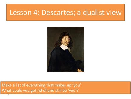 Lesson 4: Descartes; a dualist view 1 Make a list of everything that makes up 'you' What could you get rid of and still be 'you'?