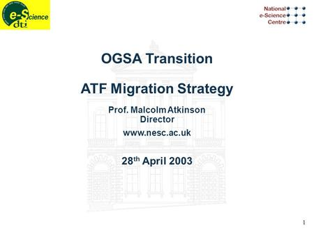 1 OGSA Transition ATF Migration Strategy Prof. Malcolm Atkinson Director www.nesc.ac.uk 28 th April 2003.